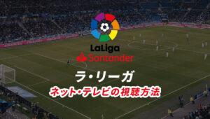 ラ・リーガ(リーガ・エスパニョーラ)の試合ライブ中継をネット配信、テレビ放送で視聴する方法