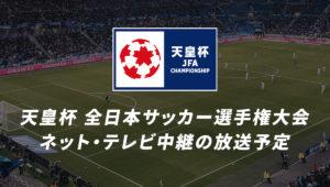 天皇杯 全日本サッカー選手権大会のネット・テレビ中継の放送予定・視聴方法