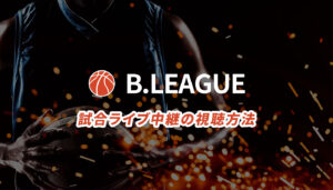 Bリーグの試合ライブ中継の視聴方法