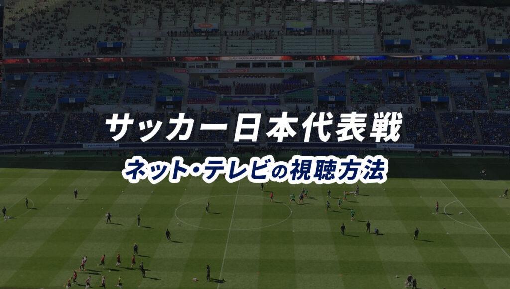 サッカー日本代表戦の試合ライブ中継をネット・テレビで視聴する方法